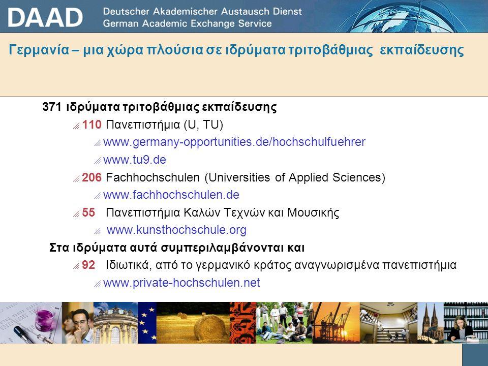 371 ιδρύματα τριτοβάθμιας εκπαίδευσης  110 Πανεπιστήμια (U, TU)  www.germany-opportunities.de/hochschulfuehrer  www.tu9.de  206 Fachhochschulen (Universities of Applied Sciences)  www.fachhochschulen.de  55 Πανεπιστήμια Καλών Τεχνών και Μουσικής  www.kunsthochschule.org Στα ιδρύματα αυτά συμπεριλαμβάνονται και  92 Ιδιωτικά, από το γερμανικό κράτος αναγνωρισμένα πανεπιστήμια  www.private-hochschulen.net