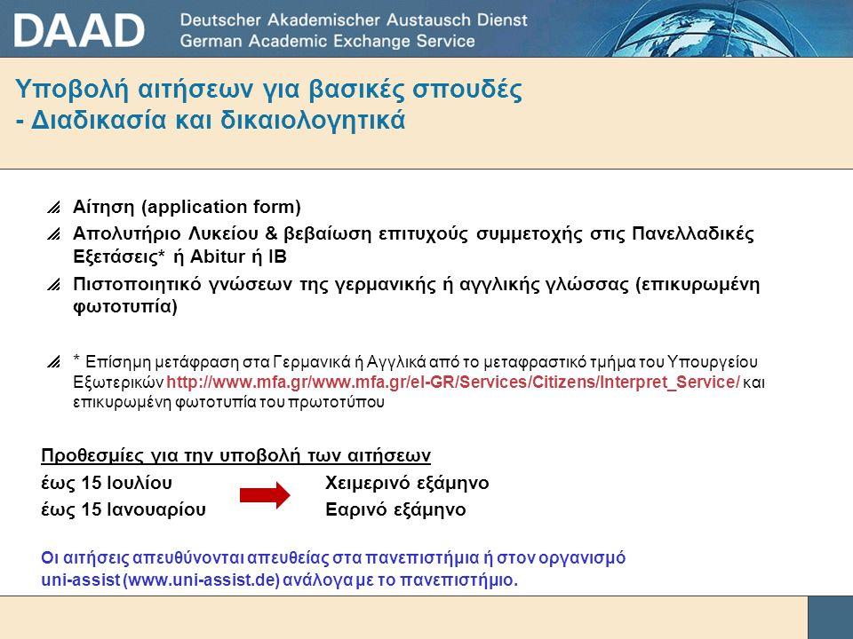 Υποβολή αιτήσεων για βασικές σπουδές - Διαδικασία και δικαιολογητικά  Αίτηση (application form)  Απολυτήριο Λυκείου & βεβαίωση επιτυχούς συμμετοχής στις Πανελλαδικές Εξετάσεις* ή Abitur ή IB  Πιστοποιητικό γνώσεων της γερμανικής ή αγγλικής γλώσσας (επικυρωμένη φωτοτυπία)  * Επίσημη μετάφραση στα Γερμανικά ή Αγγλικά από το μεταφραστικό τμήμα του Υπουργείου Εξωτερικών http://www.mfa.gr/www.mfa.gr/el-GR/Services/Citizens/Interpret_Service/ και επικυρωμένη φωτοτυπία του πρωτοτύπου Προθεσμίες για την υποβολή των αιτήσεων έως 15 Ιουλίου Χειμερινό εξάμηνο έως 15 Ιανουαρίου Εαρινό εξάμηνο Οι αιτήσεις απευθύνονται απευθείας στα πανεπιστήμια ή στον οργανισμό uni-assist (www.uni-assist.de) ανάλογα με το πανεπιστήμιο.