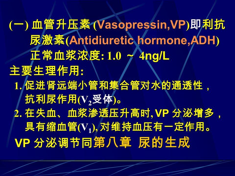 ( 一 ) 血管升压素 ( Vasopressin,VP ) 即利抗 尿激素 ( Antidiuretic hormone,ADH ) 正常血浆浓度 : 1.0 ~ 4 ng/L 主要生理作用 : 1. 促进肾远端小管和集合管对水的通透性, 抗利尿作用 (V 2 受体 ) 。 2. 在失血、血浆渗透