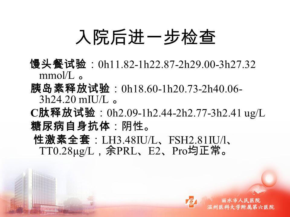 入院后进一步检查 馒头餐试验: 0h11.82-1h22.87-2h29.00-3h27.32 mmol/L 。 胰岛素释放试验: 0h18.60-1h20.73-2h40.06- 3h24.20 mIU/L 。 C 肽释放试验: 0h2.09-1h2.44-2h2.77-3h2.41 ug/L 糖尿病自身抗体:阴性。 性激素全套: LH3.48IU/L 、 FSH2.81IU/l 、 TT0.28μg/L ,余 PRL 、 E2 、 Pro 均正常。