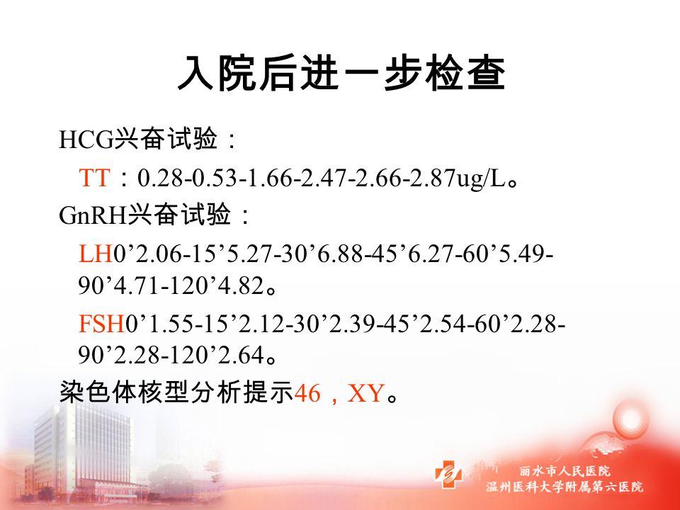 入院后进一步检查 HCG 兴奋试验: TT : 0.28-0.53-1.66-2.47-2.66-2.87ug/L 。 GnRH 兴奋试验: LH0'2.06-15'5.27-30'6.88-45'6.27-60'5.49- 90'4.71-120'4.82 。 FSH0'1.55-15'2.12-30'2.39-45'2.54-60'2.28- 90'2.28-120'2.64 。 染色体核型分析提示 46 , XY 。