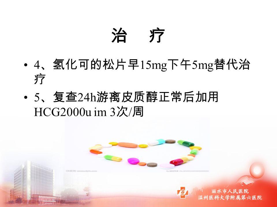 治 疗 4 、氢化可的松片早 15mg 下午 5mg 替代治 疗 5 、复查 24h 游离皮质醇正常后加用 HCG2000u im 3 次 / 周