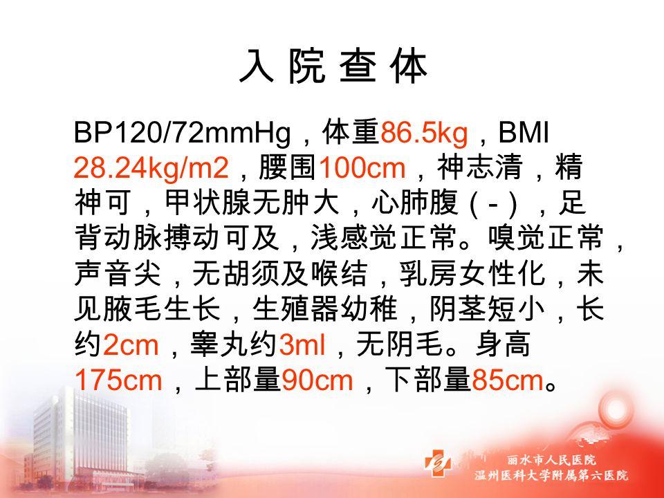入 院 查 体入 院 查 体 BP120/72mmHg ,体重 86.5kg , BMI 28.24kg/m2 ,腰围 100cm ,神志清,精 神可,甲状腺无肿大,心肺腹( - ),足 背动脉搏动可及,浅感觉正常。嗅觉正常, 声音尖,无胡须及喉结,乳房女性化,未 见腋毛生长,生殖器幼稚,阴茎短小,长 约 2cm ,睾丸约 3ml ,无阴毛。身高 175cm ,上部量 90cm ,下部量 85cm 。