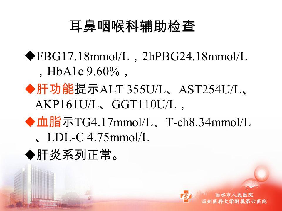  FBG17.18mmol/L , 2hPBG24.18mmol/L , HbA1c 9.60% ,  肝功能提示 ALT 355U/L 、 AST254U/L 、 AKP161U/L 、 GGT110U/L ,  血脂示 TG4.17mmol/L 、 T-ch8.34mmol/L 、 LDL-C 4.75mmol/L  肝炎系列正常。 耳鼻咽喉科辅助检查