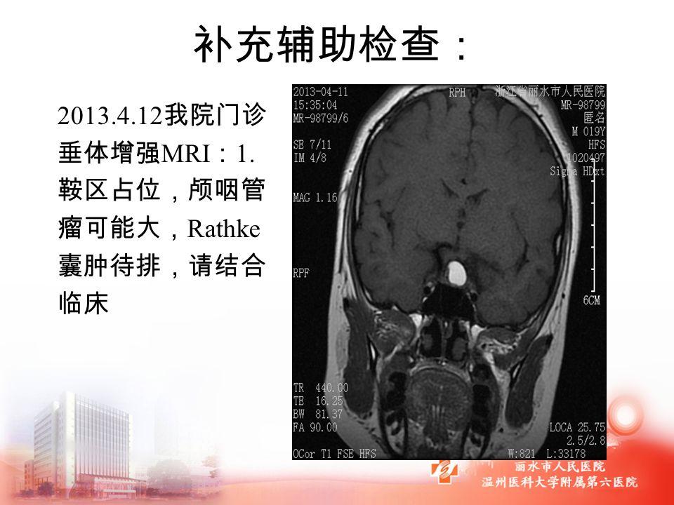 补充辅助检查: 2013.4.12 我院门诊 垂体增强 MRI : 1. 鞍区占位,颅咽管 瘤可能大, Rathke 囊肿待排,请结合 临床