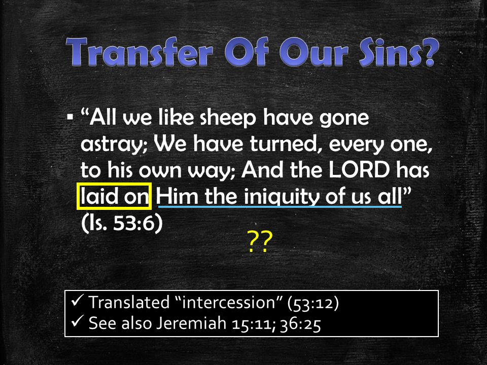 ▪ All we like sheep have gone astray; We have turned, every one, to his own way; And the LORD has laid on Him the iniquity of us all (Is.