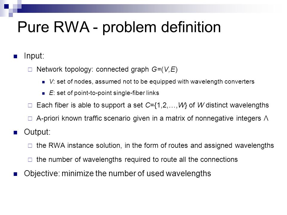 Pure RWA - problem definition Input:  Network topology: connected graph G=(V,E) V: set of nodes, assumed not to be equipped with wavelength converters E: set of point-to-point single-fiber links  Each fiber is able to support a set C={1,2,…,W} of W distinct wavelengths  A-priori known traffic scenario given in a matrix of nonnegative integers Λ Output:  the RWA instance solution, in the form of routes and assigned wavelengths  the number of wavelengths required to route all the connections Objective: minimize the number of used wavelengths