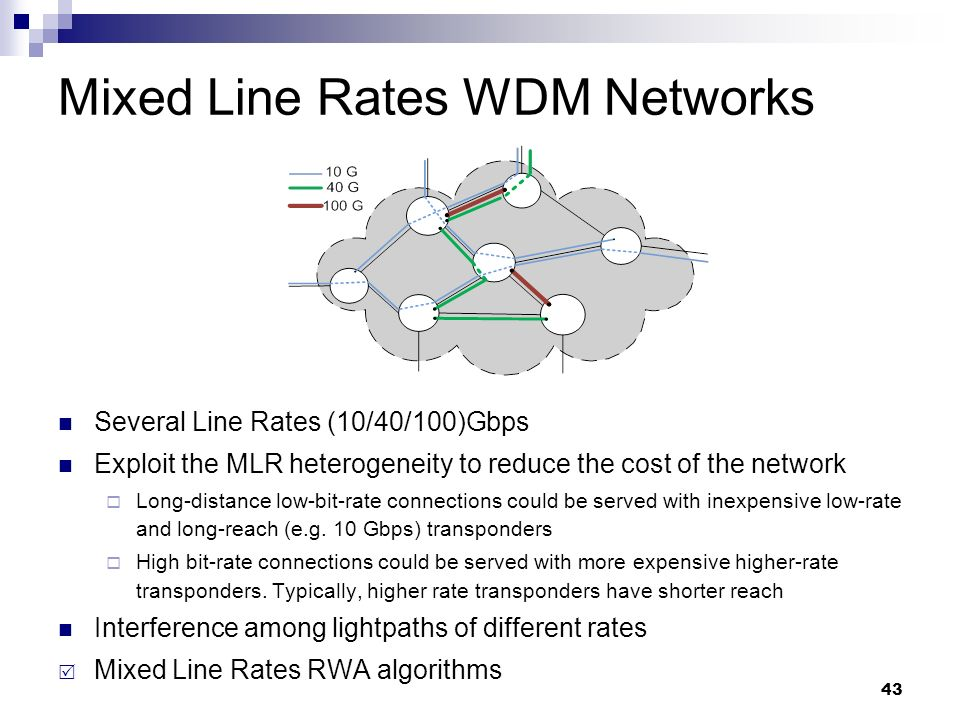 43 Mixed Line Rates WDM Networks Several Line Rates (10/40/100)Gbps Exploit the MLR heterogeneity to reduce the cost of the network  Long-distance low-bit-rate connections could be served with inexpensive low-rate and long-reach (e.g.