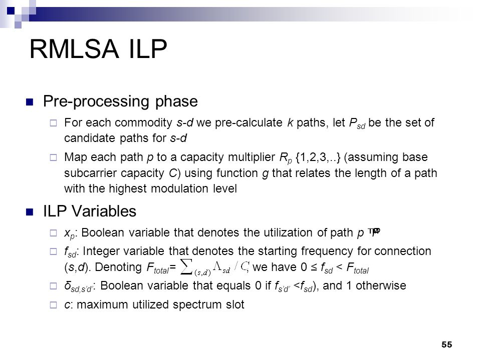 55 RMLSA ILP Pre-processing phase  For each commodity s-d we pre-calculate k paths, let P sd be the set of candidate paths for s-d  Map each path p to a capacity multiplier R p {1,2,3,..} (assuming base subcarrier capacity C) using function g that relates the length of a path with the highest modulation level ILP Variables  x p : Boolean variable that denotes the utilization of path p δP  f sd : Integer variable that denotes the starting frequency for connection (s,d).