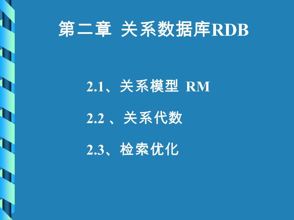 第二章 关系数据库 RDB 2.1 、关系模型 RM 2.2 、关系代数 2.3 、检索优化