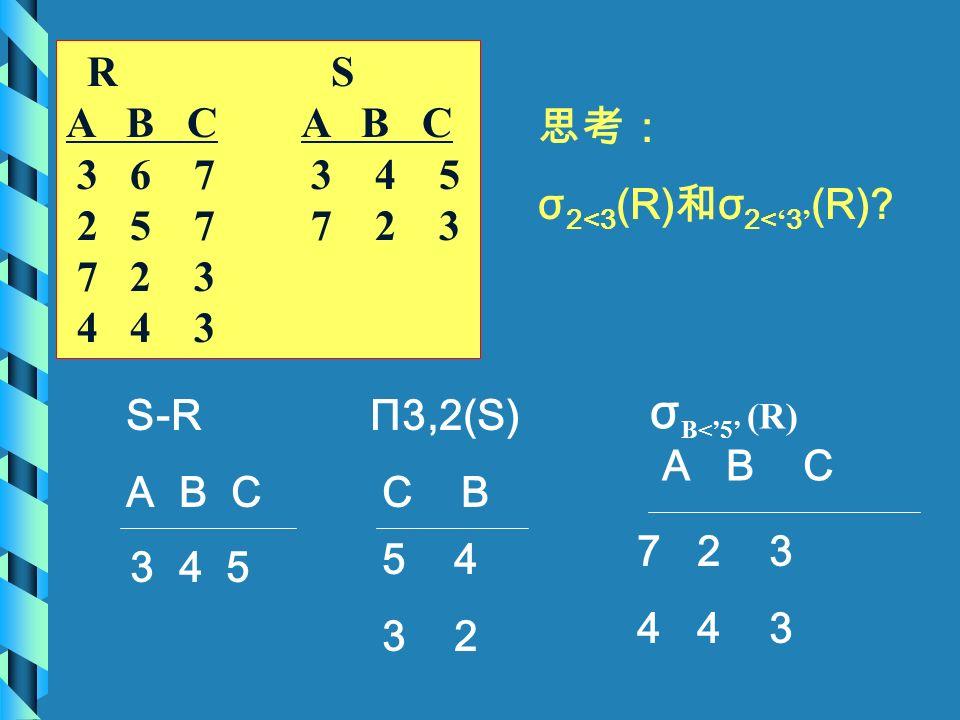 3 4 5 5 4 3 2 7 2 3 4 4 3 R S A B C 3 6 7 3 4 5 2 5 7 7 2 3 7 2 3 4 4 3 S-R A B C Π3,2(S) C B σ B<'5' (R) A B C 思考: σ 2<3 (R) 和 σ 2< ' 3 ' (R)?