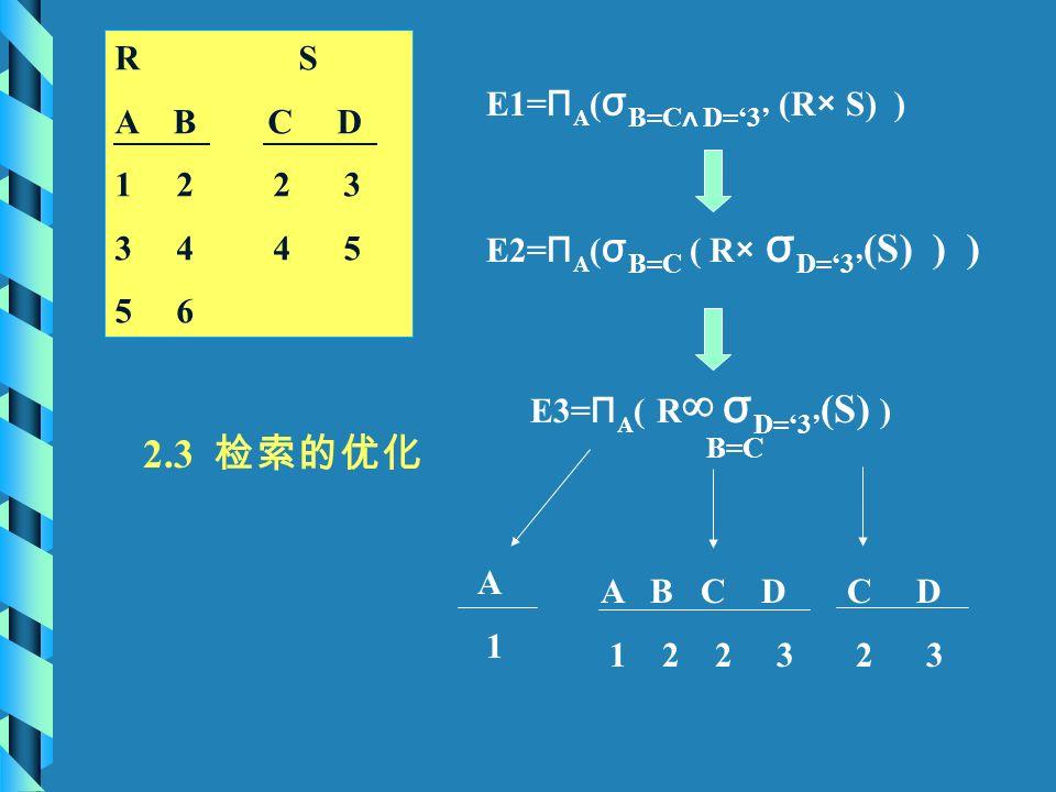 E2= Π A ( σ B=C ( R × σ D='3' (S) ) ) E1= Π A ( σ B=C ∧ D='3' (R × S) ) E3= Π A ( R ∞ σ D='3' (S) ) B=C C D 2 3 A B C D 1 2 2 3 A 1 2.3 检索的优化 R S A B