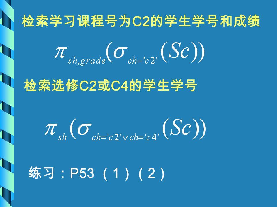 检索学习课程号为 C2 的学生学号和成绩 检索选修 C2 或 C4 的学生学号 练习: P53 ( 1 )( 2 )