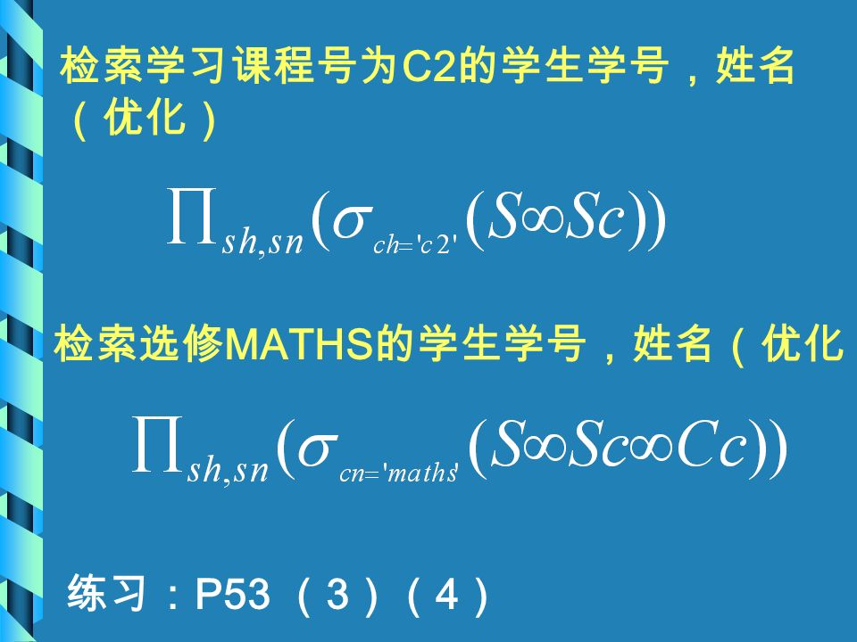 检索学习课程号为 C2 的学生学号,姓名 (优化) 检索选修 MATHS 的学生学号,姓名(优化) 练习: P53 ( 3 )( 4 )