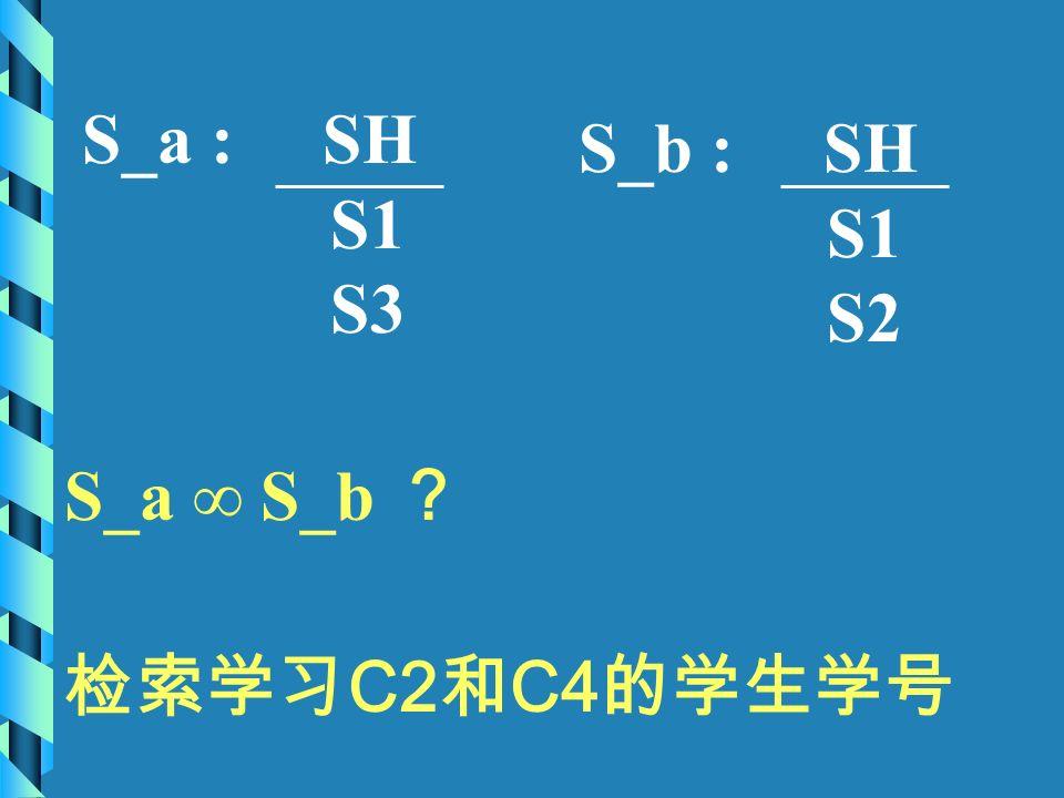 S_a : SH S1 S3 S_b : SH S1 S2 S_a ∞ S_b ? 检索学习 C2 和 C4 的学生学号