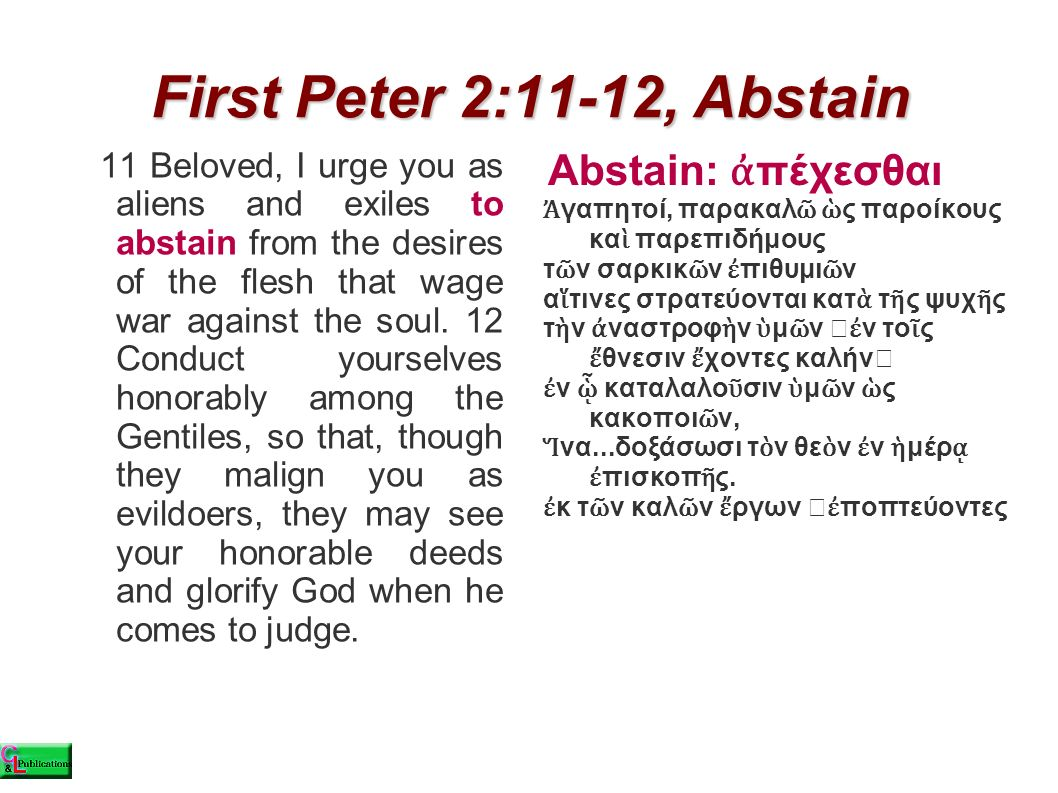 First Peter 2:11-12, Abstain 11 Beloved, I urge you as aliens and exiles to abstain from the desires of the flesh that wage war against the soul. 12 C