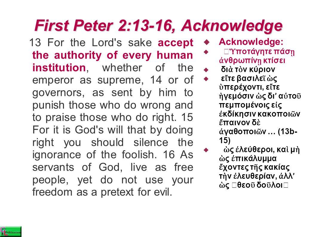 First Peter 2:17, Honor  πάντας τιμήσατε,  τ ὴ ν ἀ δελφότητα ἀ γαπ ᾶ τε  τ ὸ ν θε ὸ ν φοβε ῖ σθε  τ ὸ ν βασιλέα τιμ ᾶ τε.