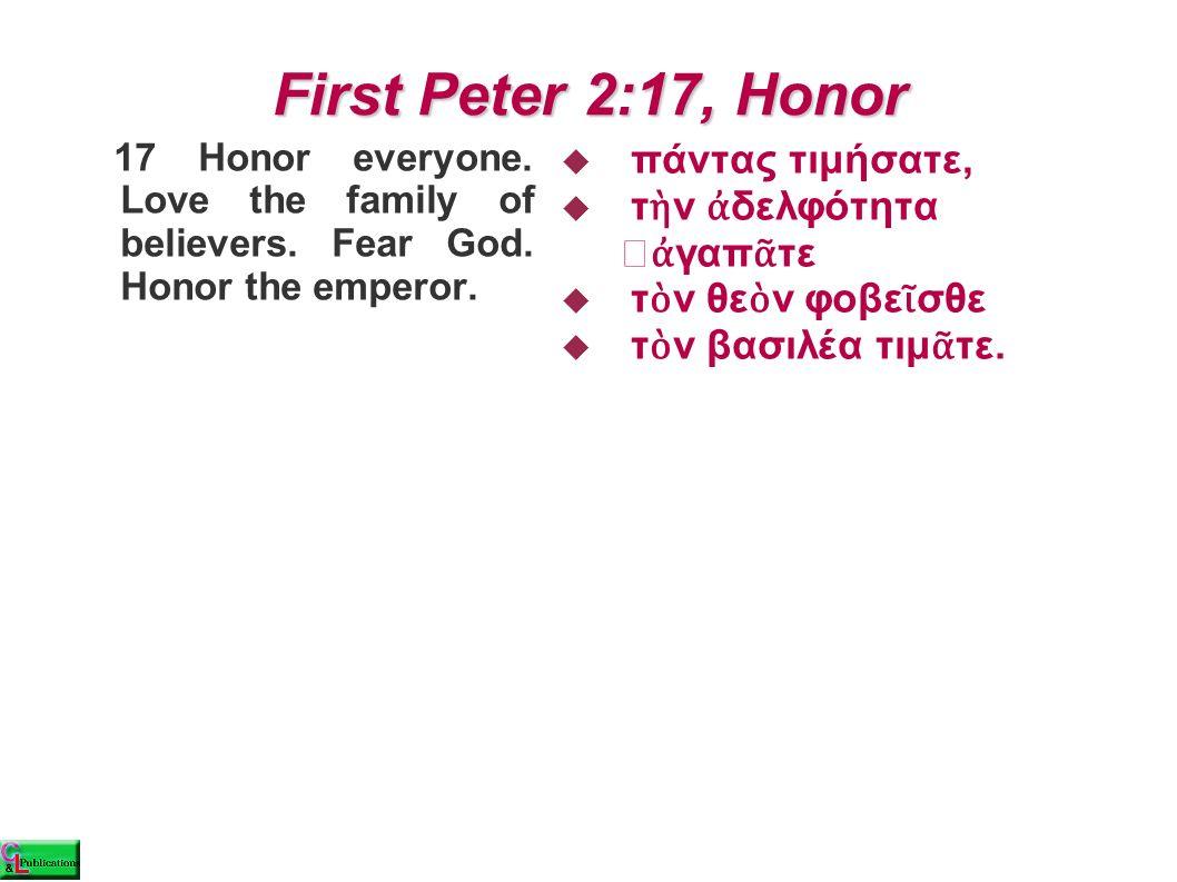 First Peter 2:17, Honor  πάντας τιμήσατε,  τ ὴ ν ἀ δελφότητα ἀ γαπ ᾶ τε  τ ὸ ν θε ὸ ν φοβε ῖ σθε  τ ὸ ν βασιλέα τιμ ᾶ τε. 17 Honor everyone. Love