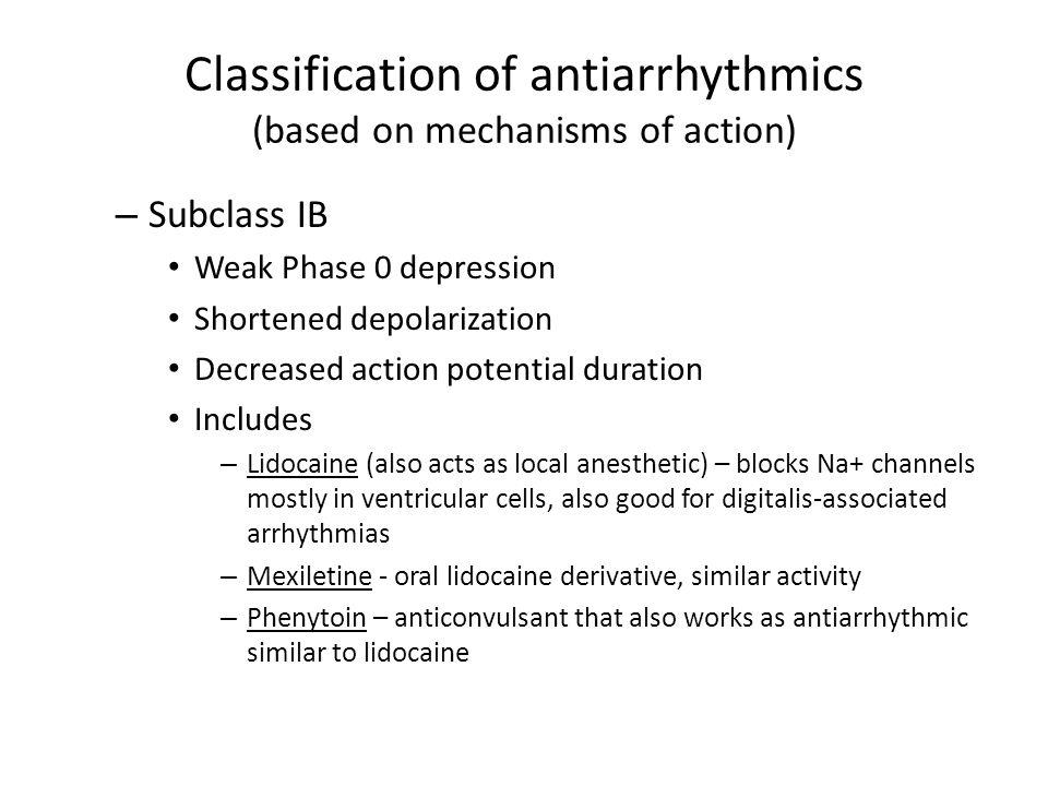 Classification of antiarrhythmics (based on mechanisms of action) – Subclass IB Weak Phase 0 depression Shortened depolarization Decreased action pote