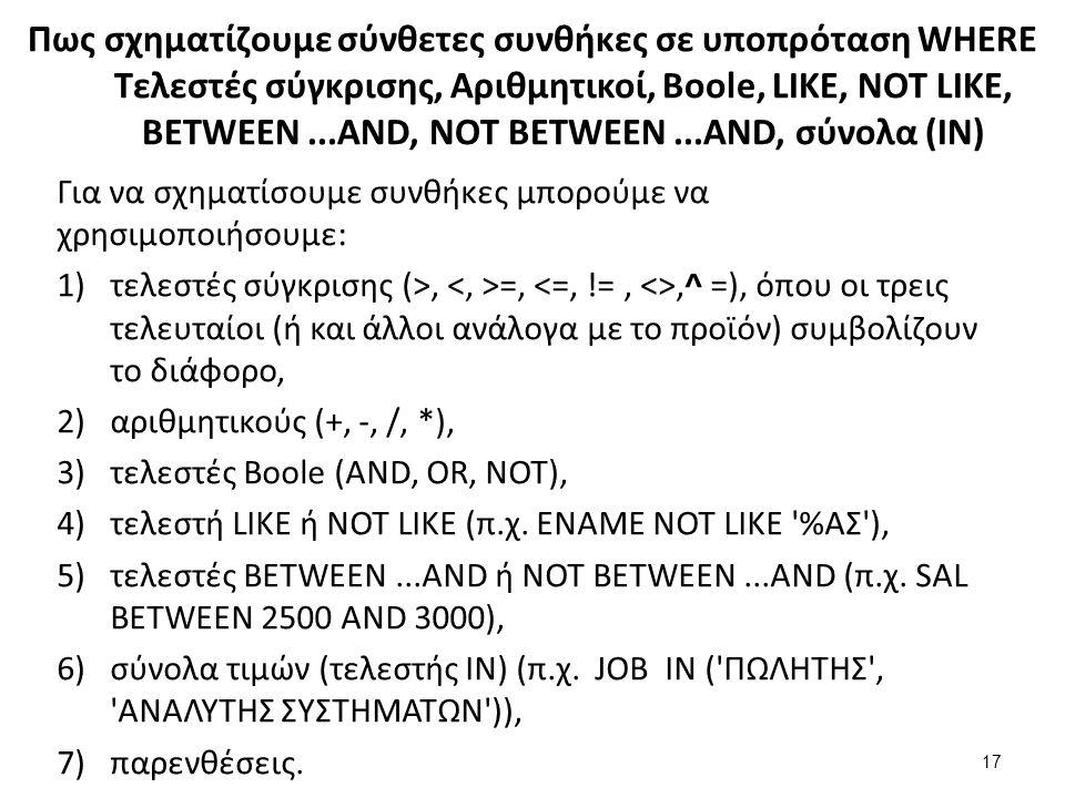 Πως σχηματίζουμε σύνθετες συνθήκες σε υποπρόταση WHERE Τελεστές σύγκρισης, Aριθμητικοί, Boole, LIKE, NOT LIKE, BETWEEN...AND, NOT BETWEEN...AND, σύνολα (ΙΝ) Για να σχηματίσουμε συνθήκες μπορούμε να χρησιμοποιήσουμε: 1)τελεστές σύγκρισης (>, =,,^ =), όπου οι τρεις τελευταίοι (ή και άλλοι ανάλογα με το προϊόν) συμβολίζουν το διάφορο, 2)αριθμητικούς (+, -, /, *), 3)τελεστές Boole (AND, OR, NOT), 4)τελεστή LIKE ή NOT LIKE (π.χ.