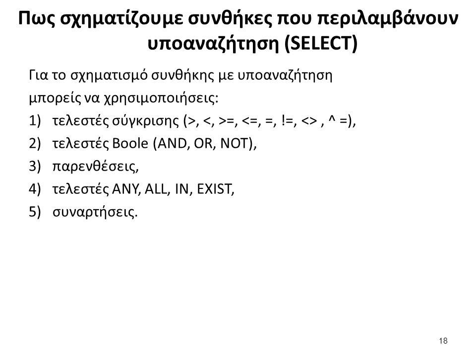 Πως σχηματίζουμε συνθήκες που περιλαμβάνουν υποαναζήτηση (SELECT) Για το σχηματισμό συνθήκης με υποαναζήτηση μπορείς να χρησιμοποιήσεις: 1)τελεστές σύγκρισης (>, =,, ^ =), 2)τελεστές Boole (AND, OR, NOT), 3)παρενθέσεις, 4)τελεστές ANY, ALL, IN, EXIST, 5)συναρτήσεις.