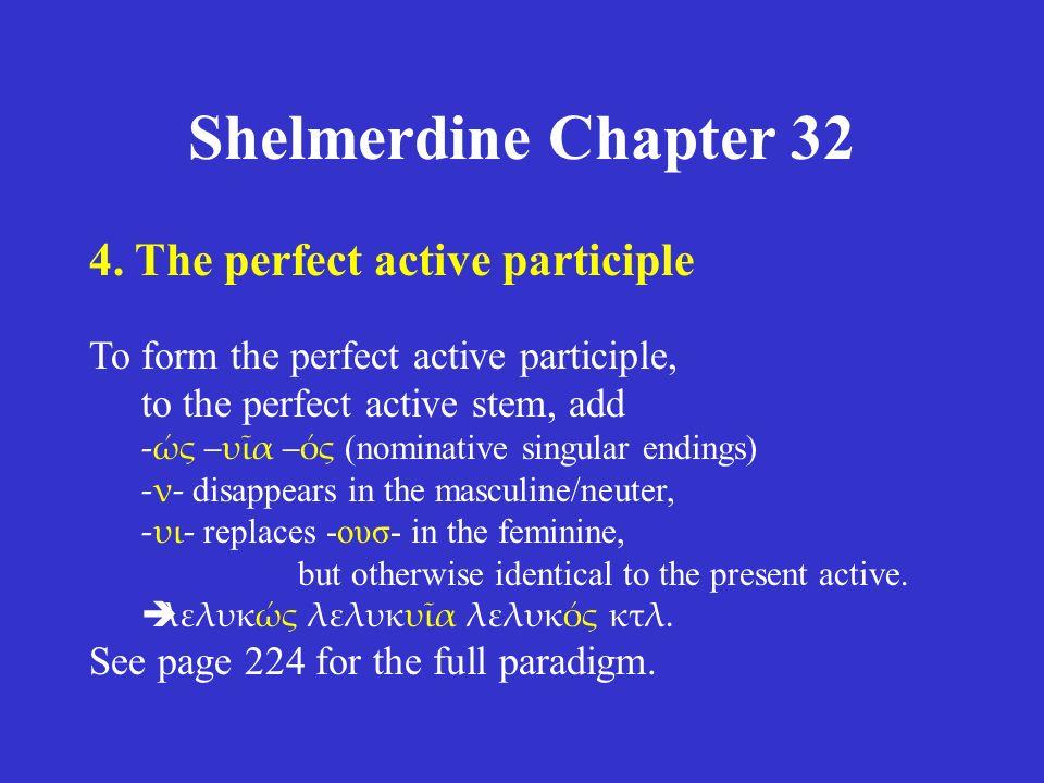 Shelmerdine Chapter 32 4. The perfect active participle To form the perfect active participle, to the perfect active stem, add -ώς –υῖα –ός (nominativ