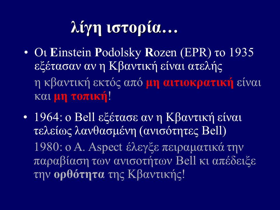 Οι Einstein Podolsky Rozen (EPR) το 1935 εξέτασαν αν η Κβαντική είναι ατελής η κβαντική εκτός από μη αιτιοκρατική είναι και μη τοπική! 1964: ο Bell εξ