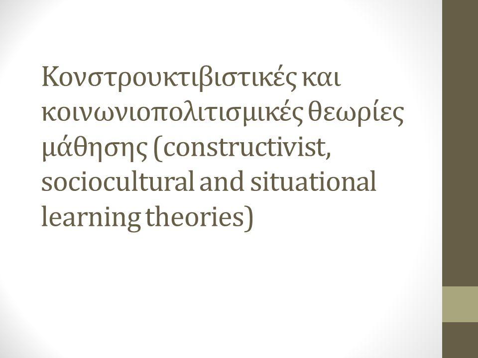 Κονστρουκτιβιστικές και κοινωνιοπολιτισμικές θεωρίες μάθησης (constructivist, sociocultural and situational learning theories)