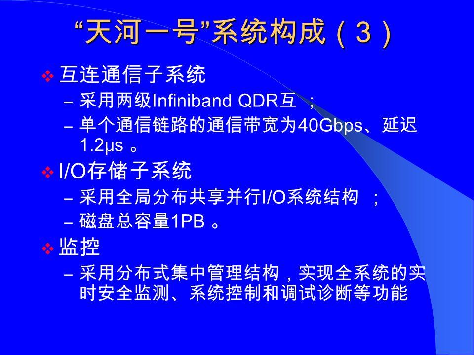 天河一号 系统构成( 3 )  互连通信子系统 – 采用两级 Infiniband QDR 互 ; – 单个通信链路的通信带宽为 40Gbps 、延迟 1.2μs 。  I/O 存储子系统 – 采用全局分布共享并行 I/O 系统结构 ; – 磁盘总容量 1PB 。  监控 – 采用分布式集中管理结构,实现全系统的实 时安全监测、系统控制和调试诊断等功能