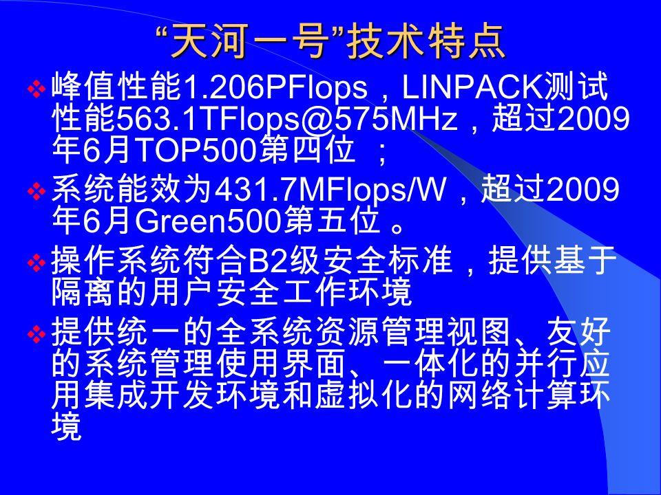 天河一号 技术特点  峰值性能 1.206PFlops , LINPACK 测试 性能 563.1TFlops@575MHz ,超过 2009 年 6 月 TOP500 第四位 ;  系统能效为 431.7MFlops/W ,超过 2009 年 6 月 Green500 第五位 。  操作系统符合 B2 级安全标准,提供基于 隔离的用户安全工作环境  提供统一的全系统资源管理视图、友好 的系统管理使用界面、一体化的并行应 用集成开发环境和虚拟化的网络计算环 境
