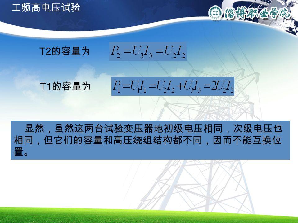 T2 的容量为 T1 的容量为 显然,虽然这两台试验变压器地初级电压相同,次级电压也 相同,但它们的容量和高压绕组结构都不同,因而不能互换位 置。 工频高电压试验
