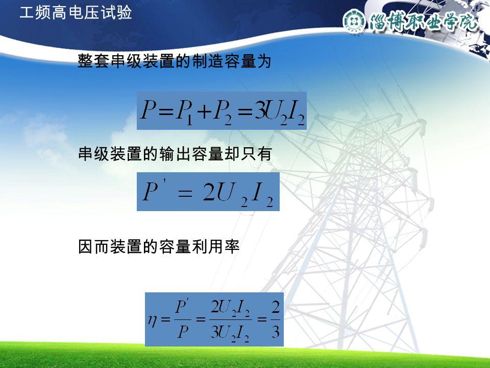 整套串级装置的制造容量为 串级装置的输出容量却只有 因而装置的容量利用率 工频高电压试验