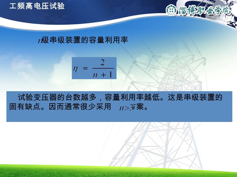 级串级装置的容量利用率 试验变压器的台数越多,容量利用率越低。这是串级装置的 固有缺点。因而通常很少采用 的方案。 工频高电压试验