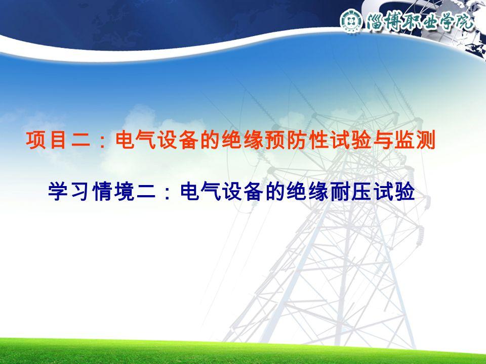 项目二:电气设备的绝缘预防性试验与监测 学习情境二:电气设备的绝缘耐压试验