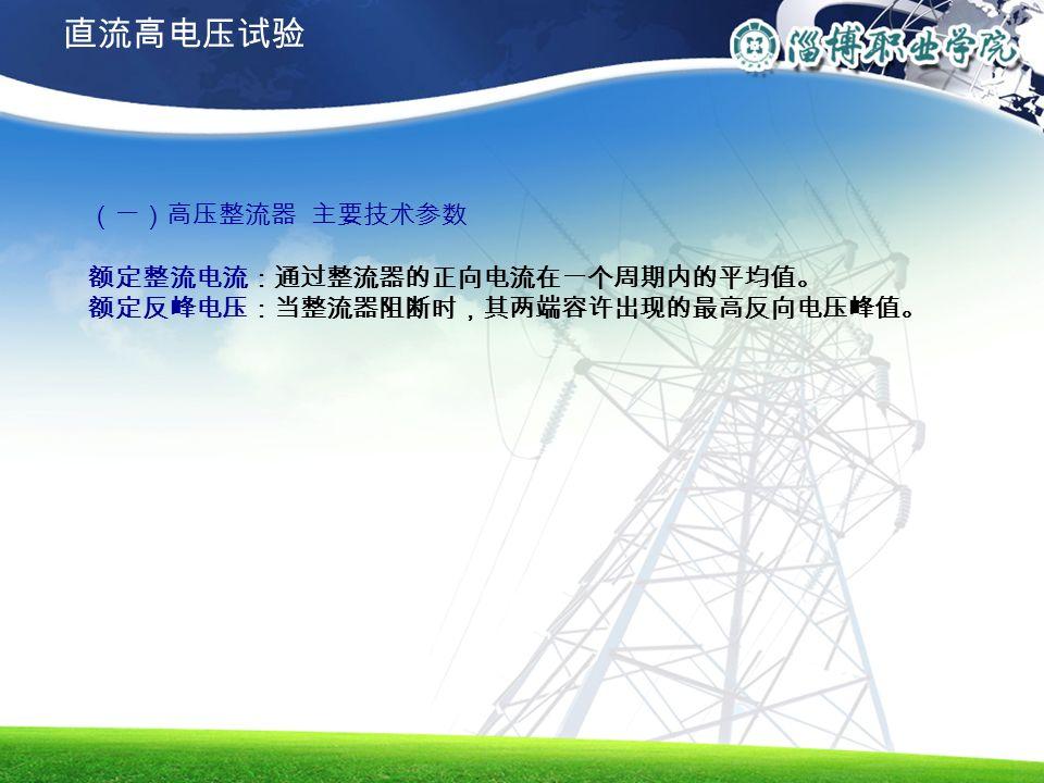 直流高电压试验 (一)高压整流器 主要技术参数 额定整流电流:通过整流器的正向电流在一个周期内的平均值。 额定反峰电压:当整流器阻断时,其两端容许出现的最高反向电压峰值。