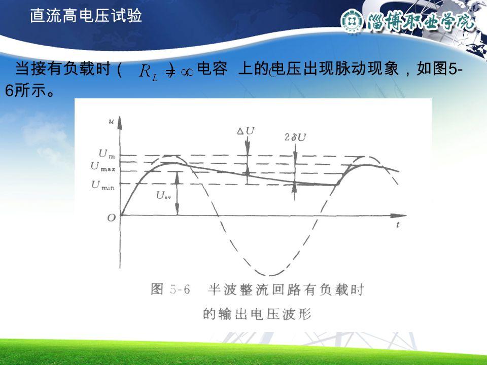 当接有负载时( ),电容 上的电压出现脉动现象,如图 5- 6 所示。 直流高电压试验
