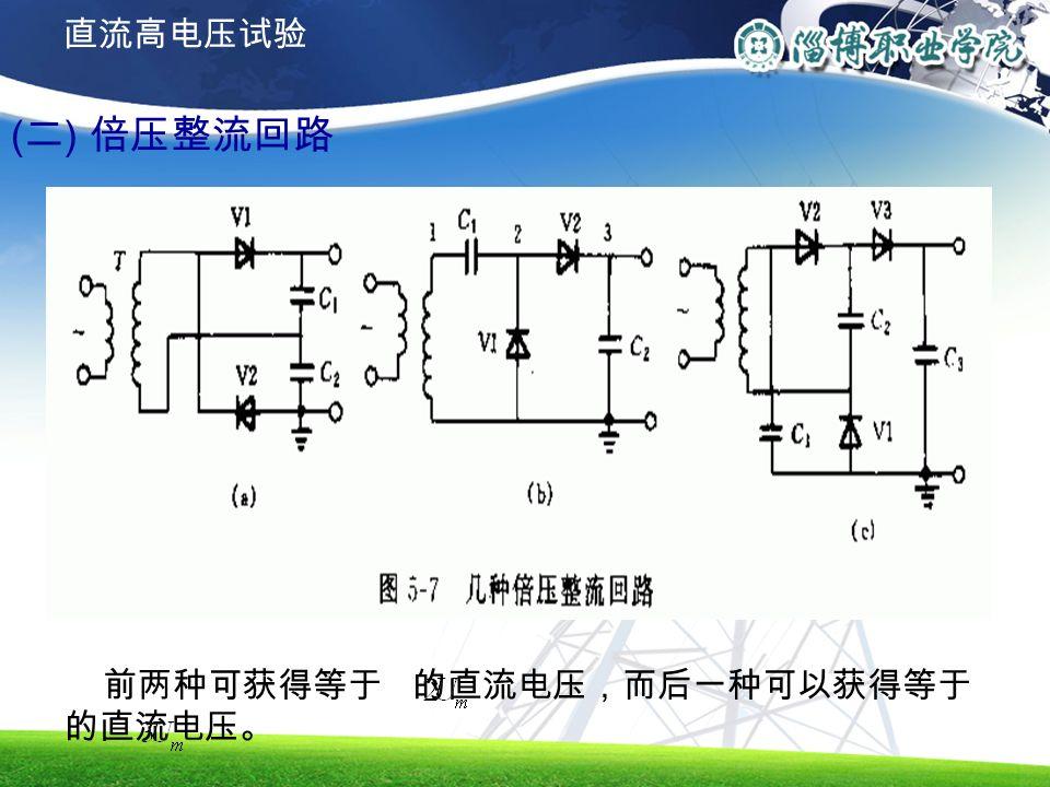 ( 二 ) 倍压整流回路 前两种可获得等于 的直流电压,而后一种可以获得等于 的直流电压。 直流高电压试验