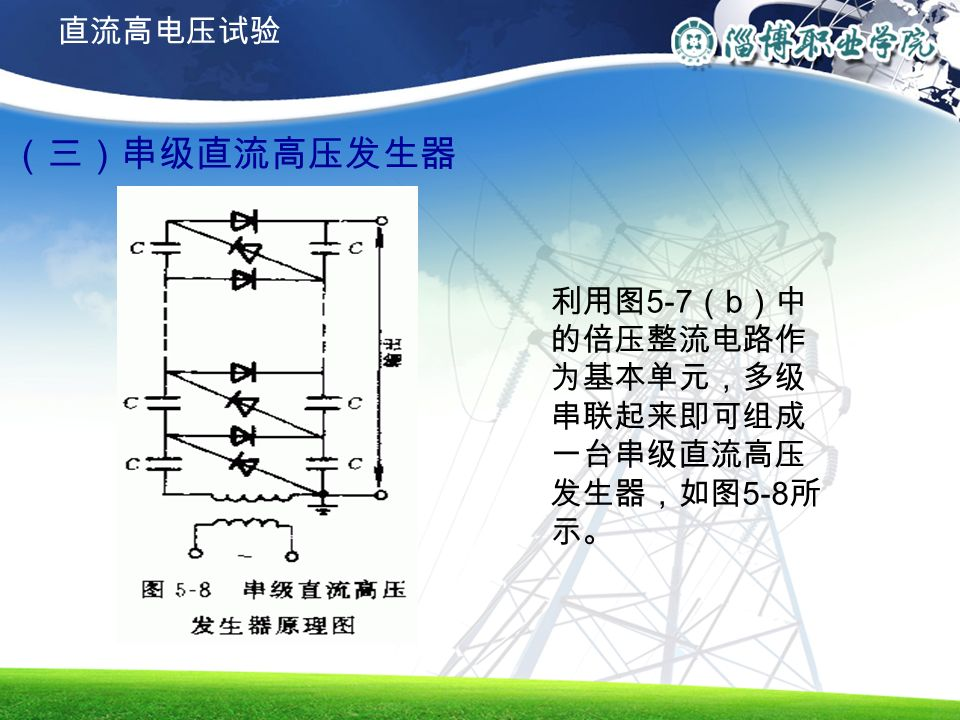 (三)串级直流高压发生器 利用图 5-7 ( b )中 的倍压整流电路作 为基本单元,多级 串联起来即可组成 一台串级直流高压 发生器,如图 5-8 所 示。 直流高电压试验