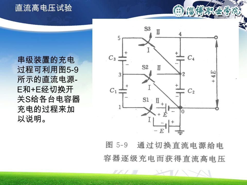 串级装置的充电 过程可利用图 5-9 所示的直流电源 - E 和 +E 经切换开 关 S 给各台电容器 充电的过程来加 以说明。 直流高电压试验