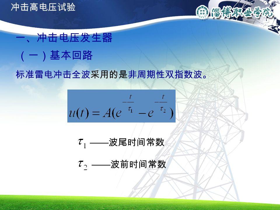 一、冲击电压发生器 (一)基本回路 标准雷电冲击全波采用的是非周期性双指数波。 —— 波尾时间常数 —— 波前时间常数 冲击高电压试验