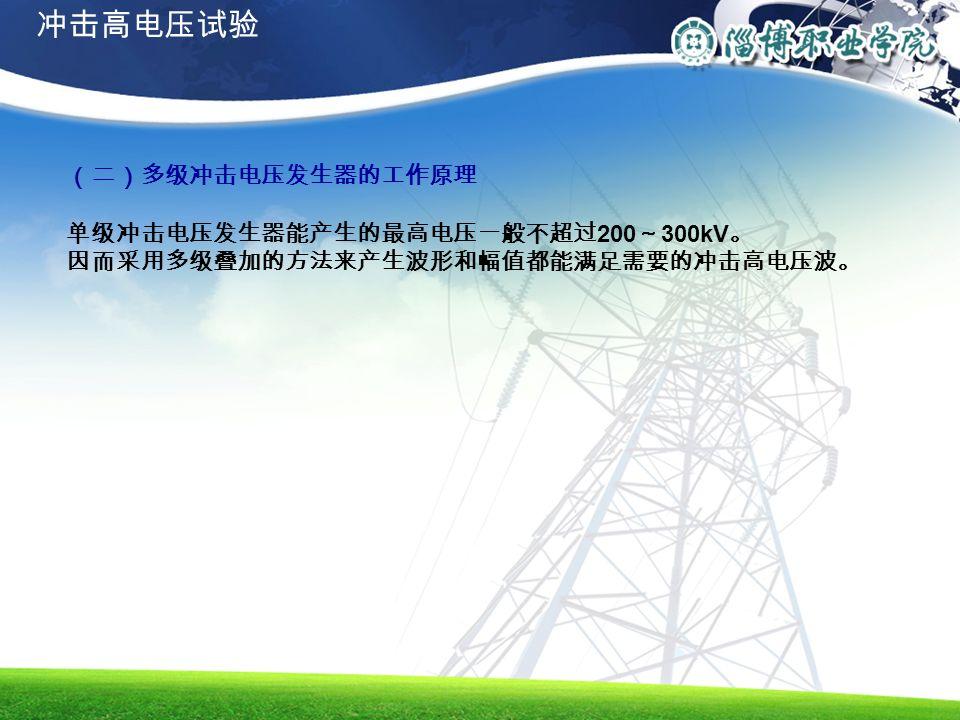 (二)多级冲击电压发生器的工作原理 单级冲击电压发生器能产生的最高电压一般不超过 200 ~ 300kV 。 因而采用多级叠加的方法来产生波形和幅值都能满足需要的冲击高电压波。