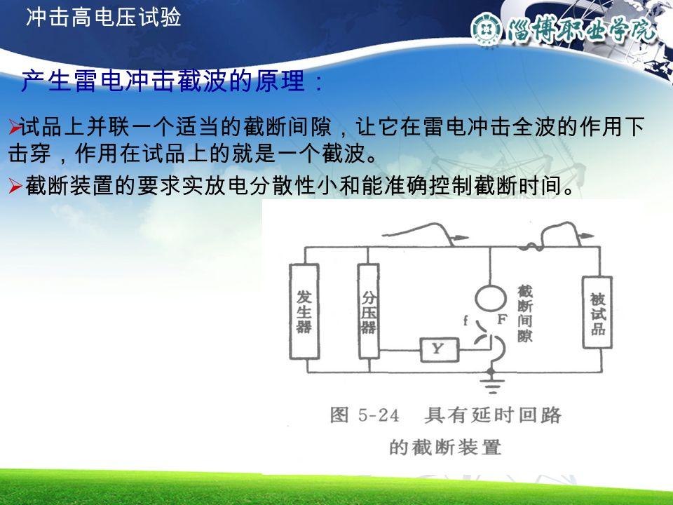 产生雷电冲击截波的原理:  试品上并联一个适当的截断间隙,让它在雷电冲击全波的作用下 击穿,作用在试品上的就是一个截波。  截断装置的要求实放电分散性小和能准确控制截断时间。 冲击高电压试验