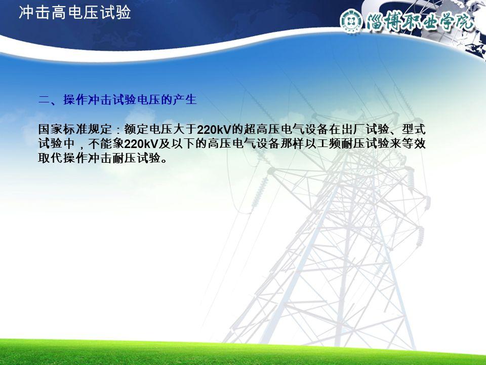 二、操作冲击试验电压的产生 国家标准规定:额定电压大于 220kV 的超高压电气设备在出厂试验、型式 试验中,不能象 220kV 及以下的高压电气设备那样以工频耐压试验来等效 取代操作冲击耐压试验。