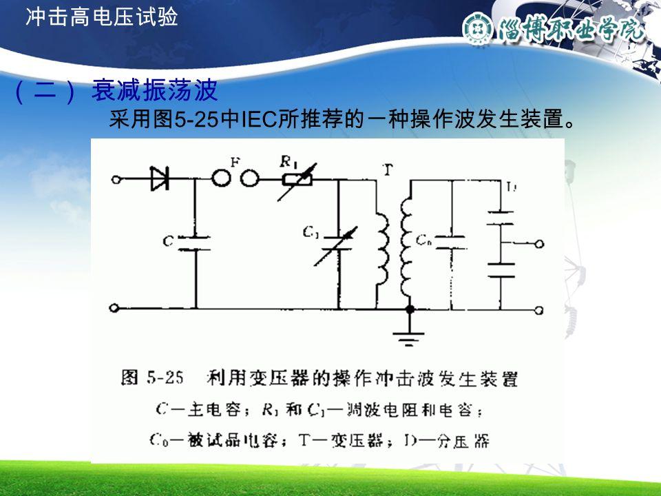 (二) 衰减振荡波 采用图 5-25 中 IEC 所推荐的一种操作波发生装置。 冲击高电压试验