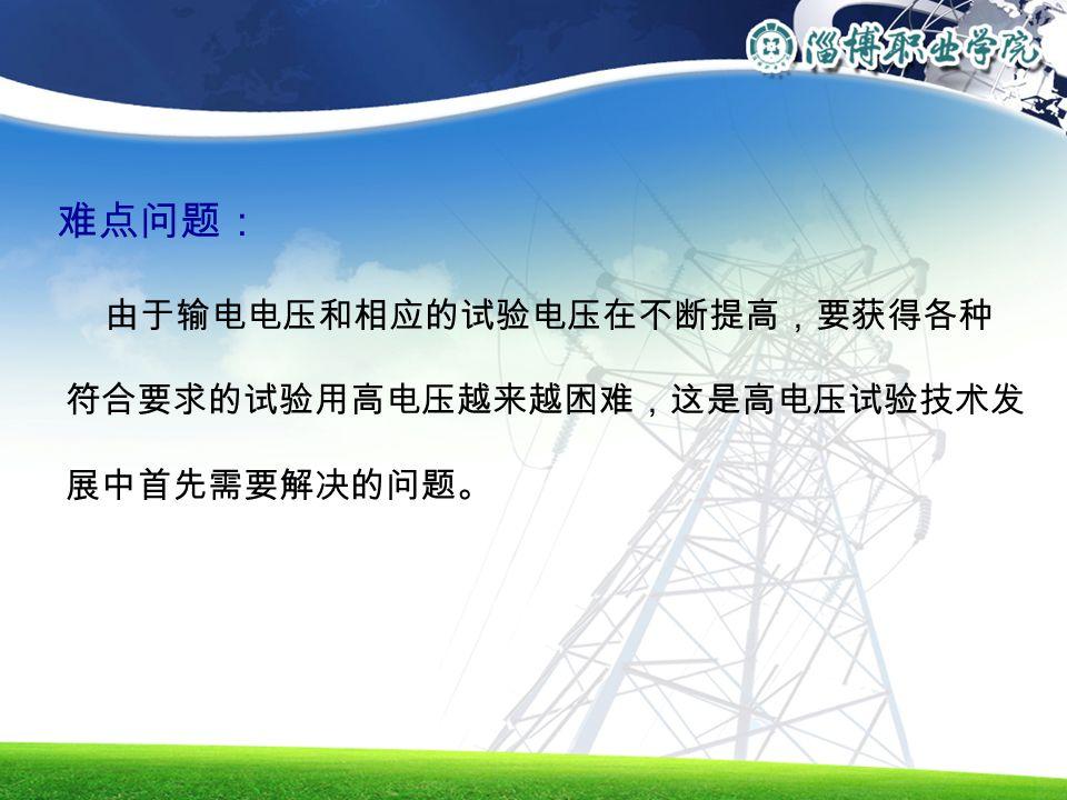 难点问题: 由于输电电压和相应的试验电压在不断提高,要获得各种 符合要求的试验用高电压越来越困难,这是高电压试验技术发 展中首先需要解决的问题。