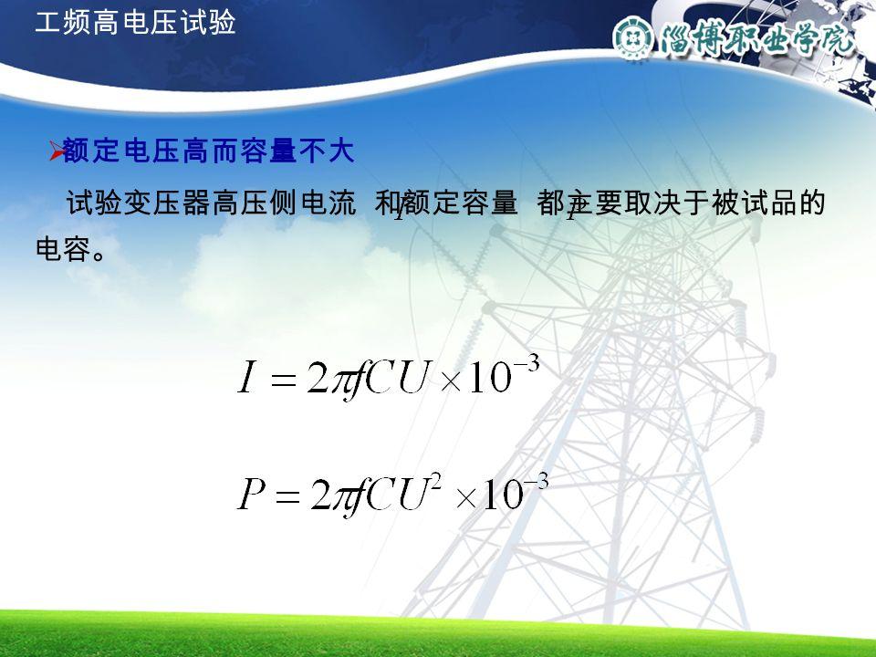  额定电压高而容量不大 试验变压器高压侧电流 和额定容量 都主要取决于被试品的 电容。 工频高电压试验