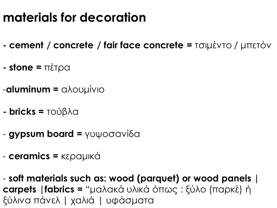 materials for decoration - cement / concrete / fair face concrete = τσιμέντο / μπετόν - stone = πέτρα - aluminum = αλουμίνιο - bricks = τούβλα - gypsum board = γυψοσανίδα - ceramics = κεραμικά - soft materials such as: wood (parquet) or wood panels | carpets |fabrics = μαλακά υλικά όπως : ξύλο (παρκέ) ή ξύλινα πάνελ | χαλιά | υφάσματα