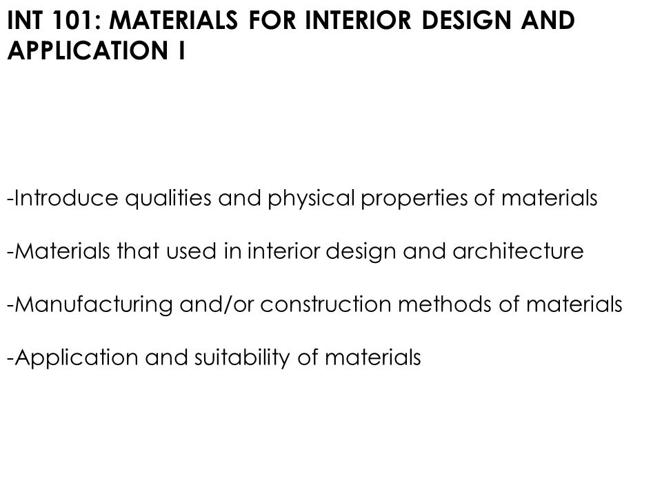 INT 101: MATERIALS FOR INTERIOR DESIGN AND APPLICATION I -Introduce qualities and physical properties of materials -Materials that used in interior design and architecture -Manufacturing and/or construction methods of materials -Application and suitability of materials