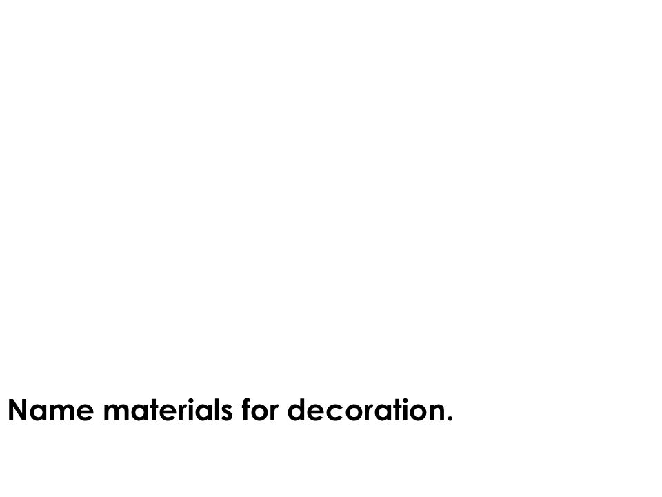Name building materials. Name materials for cladding. Name materials for decoration.