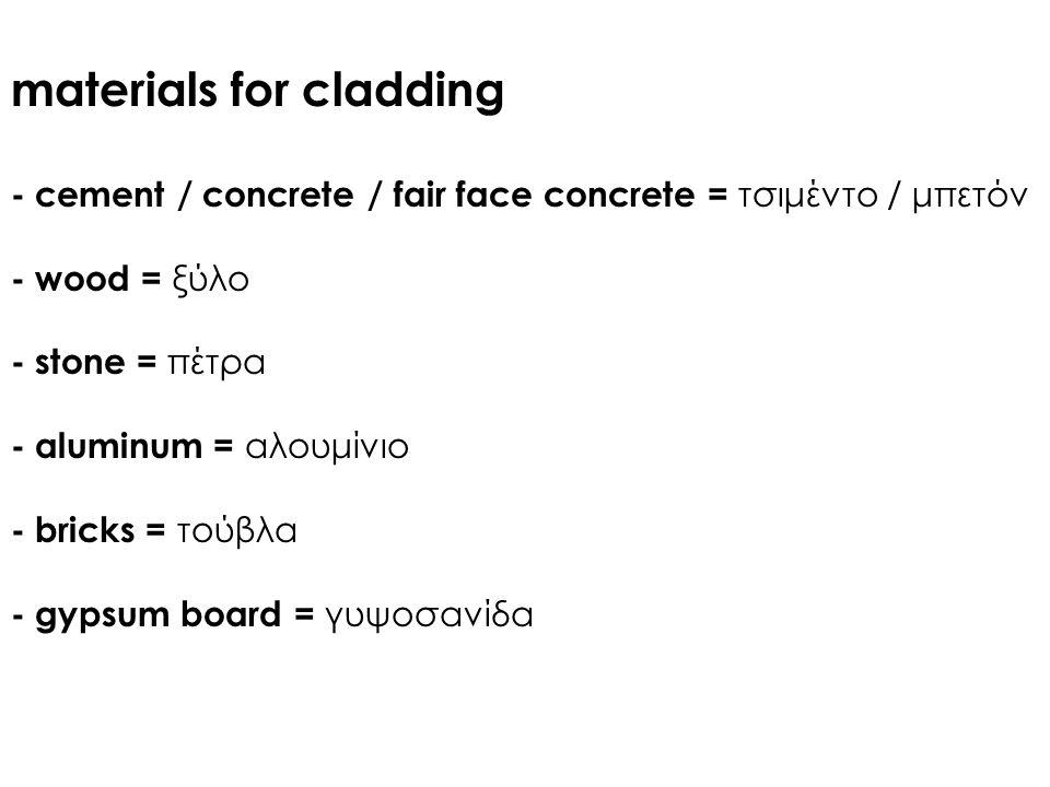 materials for cladding - cement / concrete / fair face concrete = τσιμέντο / μπετόν - wood = ξύλο - stone = πέτρα - aluminum = αλουμίνιο - bricks = τούβλα - gypsum board = γυψοσανίδα
